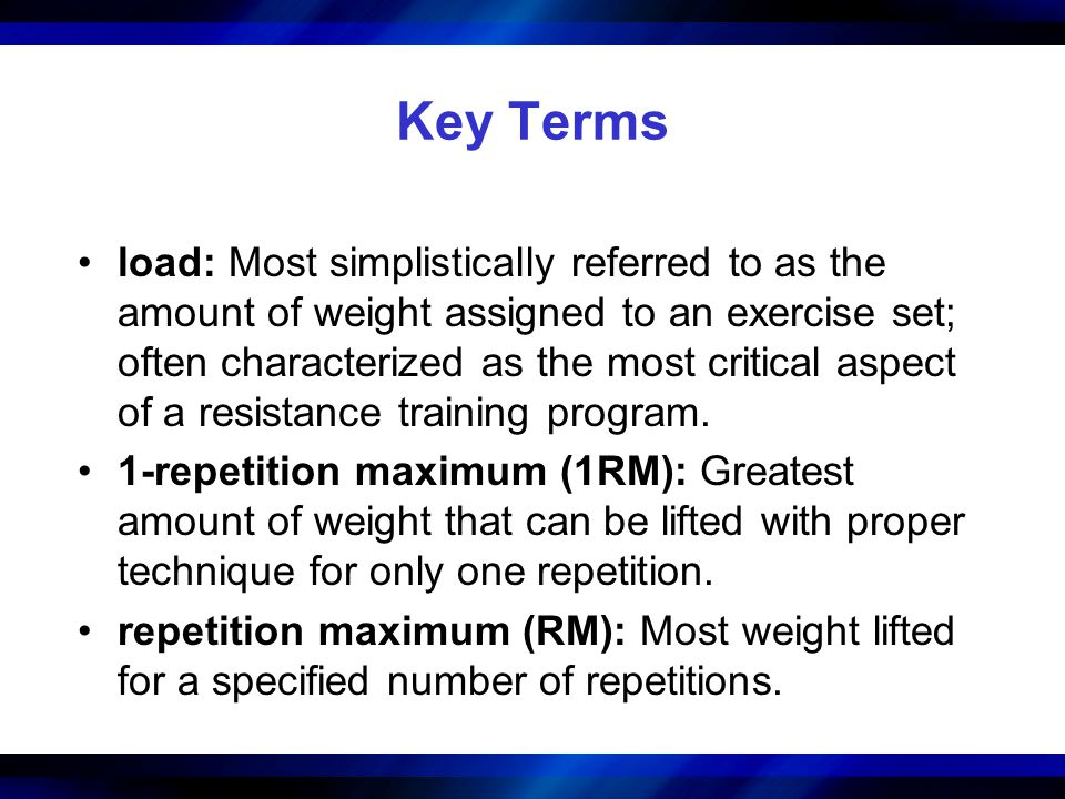 Key Terms load: Most simplistically referred to as the amount of weight assigned to an exercise set; often characterized as the most critical aspect o
