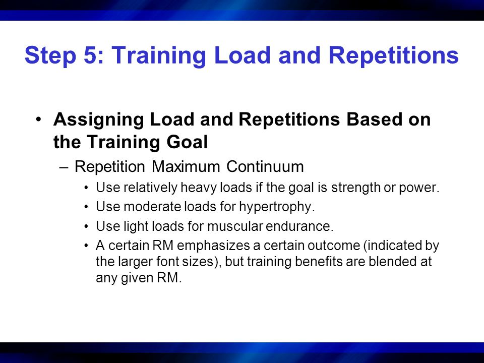 Step 5: Training Load and Repetitions Assigning Load and Repetitions Based on the Training Goal –Repetition Maximum Continuum Use relatively heavy loa