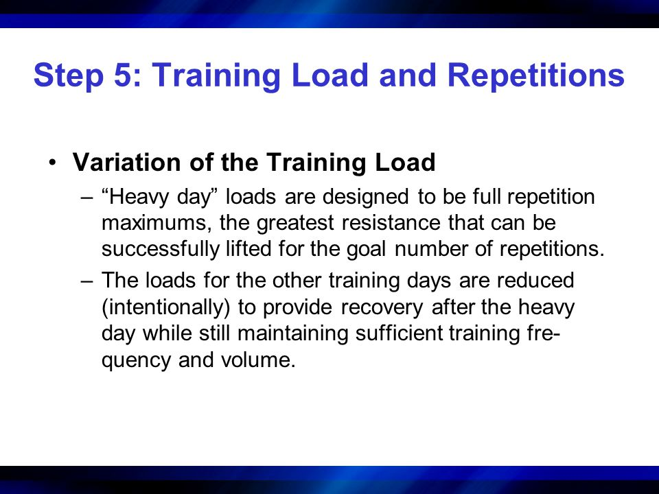 Step 5: Training Load and Repetitions Variation of the Training Load –Heavy day loads are designed to be full repetition maximums, the greatest resist
