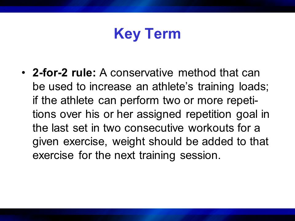 Key Term 2-for-2 rule: A conservative method that can be used to increase an athletes training loads; if the athlete can perform two or more repeti- t