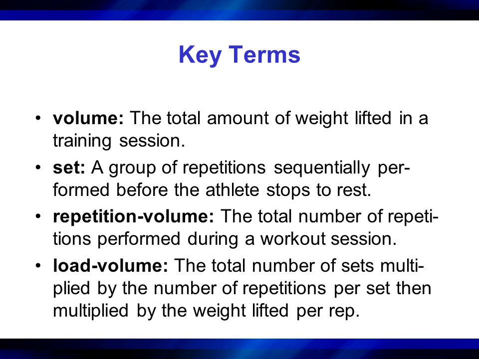 Key Terms volume: The total amount of weight lifted in a training session. set: A group of repetitions sequentially per- formed before the athlete sto