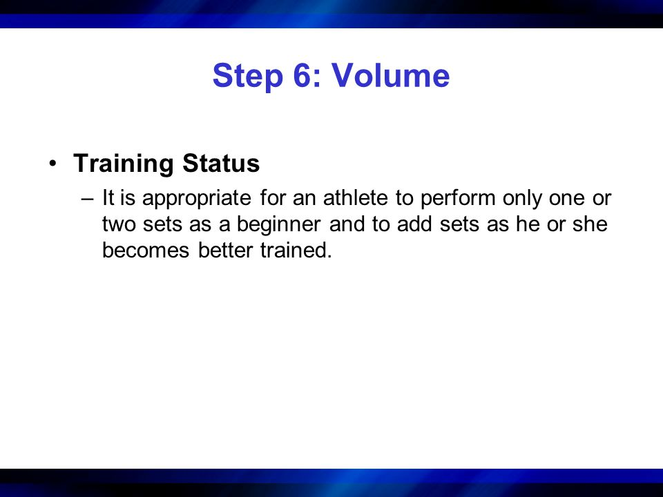 Step 6: Volume Training Status –It is appropriate for an athlete to perform only one or two sets as a beginner and to add sets as he or she becomes be