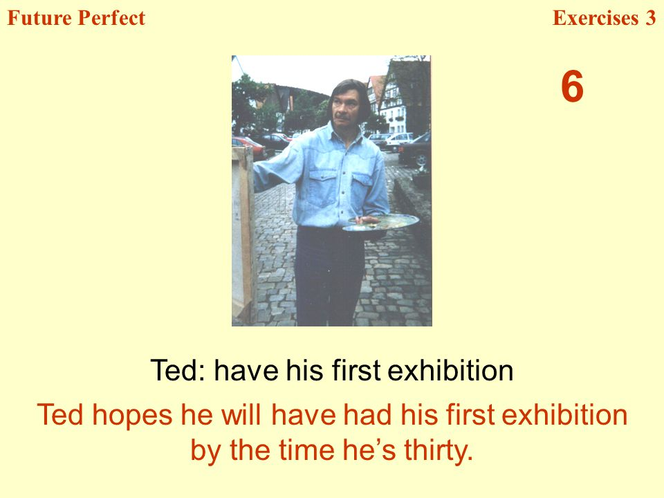 Ted: have his first exhibition Future PerfectExercises 3 Ted hopes he will have had his first exhibition by the time hes thirty. 6