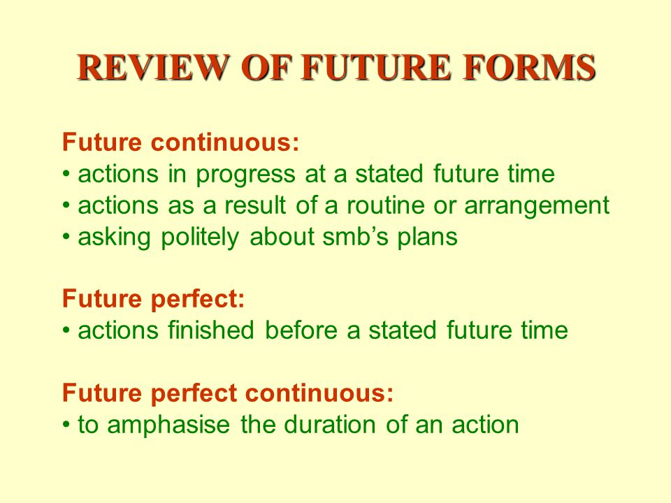 REVIEW OF FUTURE FORMS Future continuous: actions in progress at a stated future time actions as a result of a routine or arrangement asking politely about smbs plans Future perfect: actions finished before a stated future time Future perfect continuous: to amphasise the duration of an action