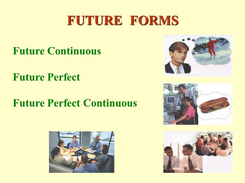 FUTURE FORMS Future Continuous Future Perfect Future Perfect Continuous