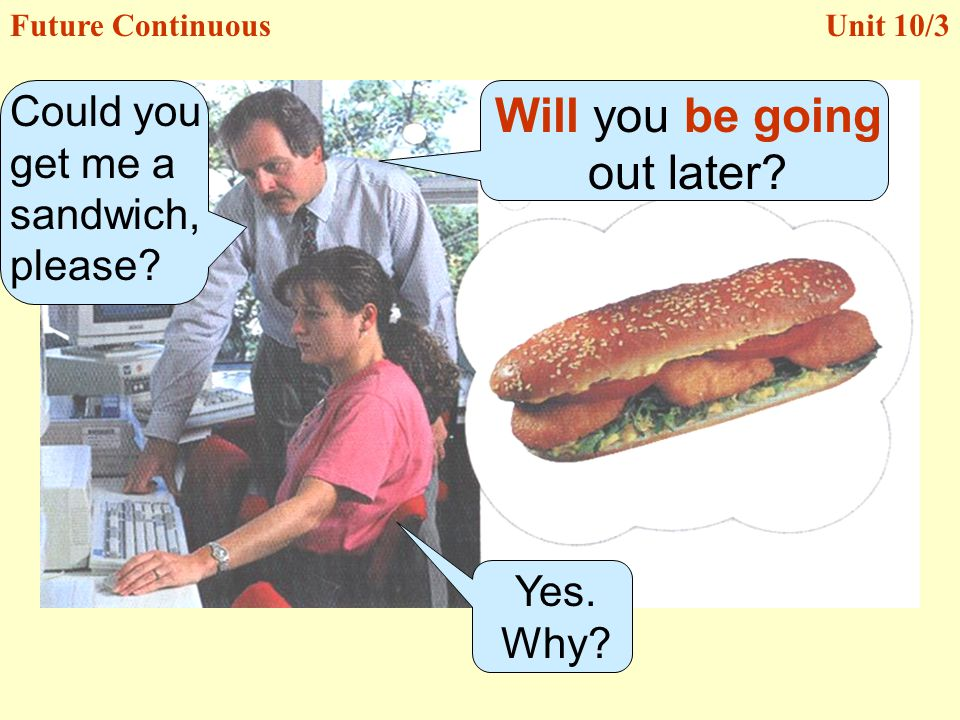 Yes. Why? Could you get me a sandwich, please? Will you be going out later? Unit 10/3Future Continuous