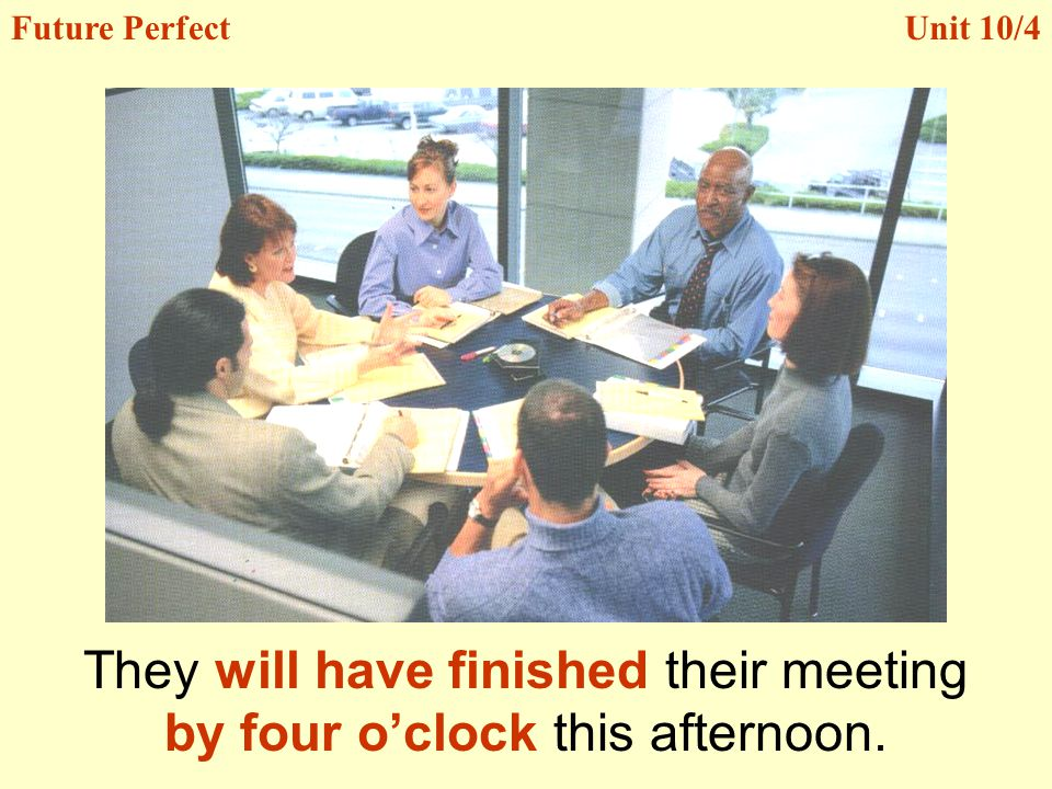 They will have finished their meeting by four oclock this afternoon. Unit 10/4Future Perfect