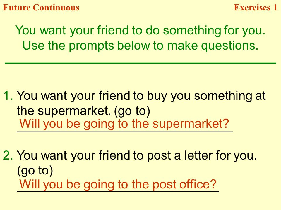 1. You want your friend to buy you something at the supermarket. (go to) _______________________________ 2. You want your friend to post a letter for