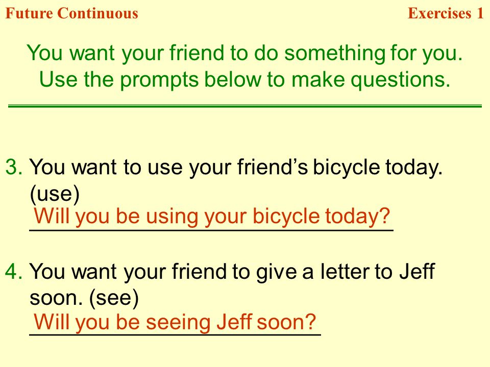 3. You want to use your friends bicycle today. (use) ______________________________ 4. You want your friend to give a letter to Jeff soon. (see) _____