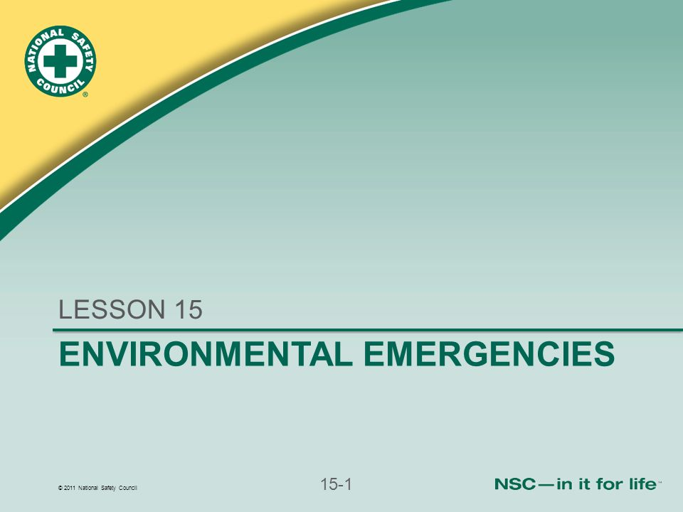 © 2011 National Safety Council 15-1 ENVIRONMENTAL EMERGENCIES LESSON 15