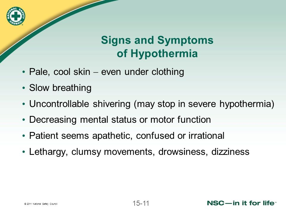 © 2011 National Safety Council 15-11 Signs and Symptoms of Hypothermia Pale, cool skin even under clothing Slow breathing Uncontrollable shivering (may stop in severe hypothermia) Decreasing mental status or motor function Patient seems apathetic, confused or irrational Lethargy, clumsy movements, drowsiness, dizziness