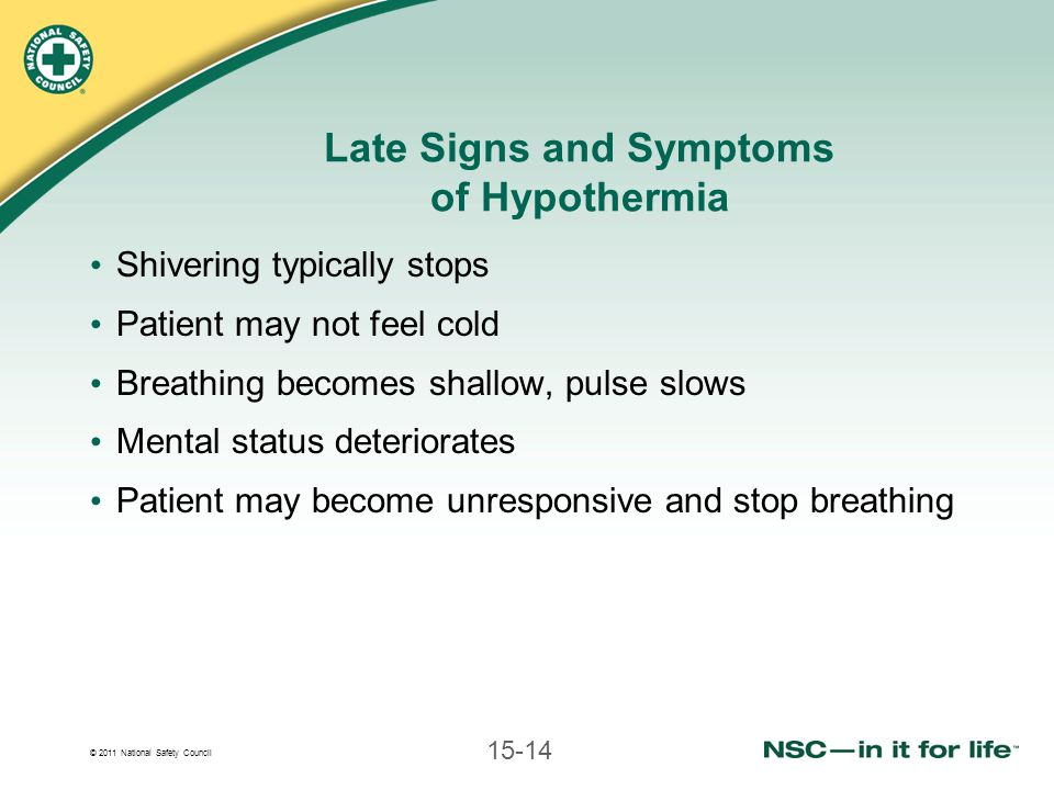 © 2011 National Safety Council 15-14 Late Signs and Symptoms of Hypothermia Shivering typically stops Patient may not feel cold Breathing becomes shallow, pulse slows Mental status deteriorates Patient may become unresponsive and stop breathing