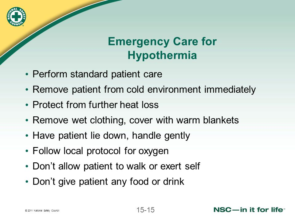 © 2011 National Safety Council 15-15 Emergency Care for Hypothermia Perform standard patient care Remove patient from cold environment immediately Protect from further heat loss Remove wet clothing, cover with warm blankets Have patient lie down, handle gently Follow local protocol for oxygen Dont allow patient to walk or exert self Dont give patient any food or drink