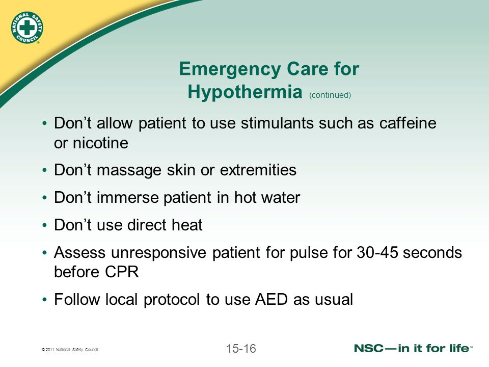 © 2011 National Safety Council 15-16 Emergency Care for Hypothermia (continued) Dont allow patient to use stimulants such as caffeine or nicotine Dont massage skin or extremities Dont immerse patient in hot water Dont use direct heat Assess unresponsive patient for pulse for 30-45 seconds before CPR Follow local protocol to use AED as usual