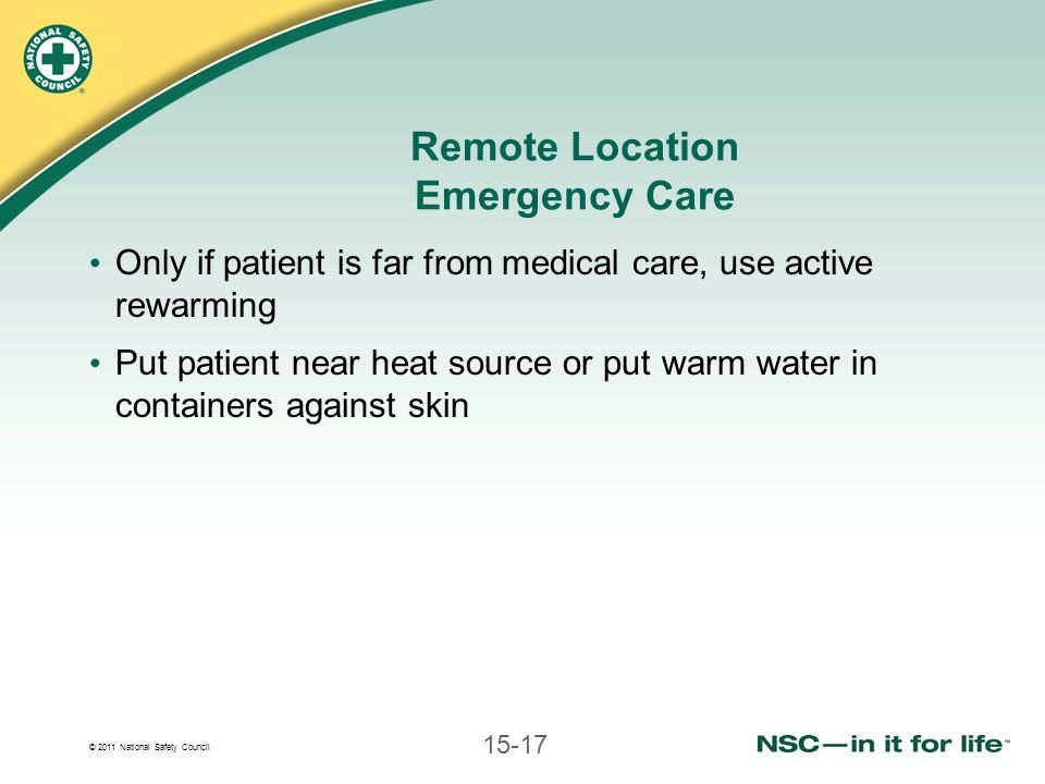 © 2011 National Safety Council 15-17 Remote Location Emergency Care Only if patient is far from medical care, use active rewarming Put patient near he
