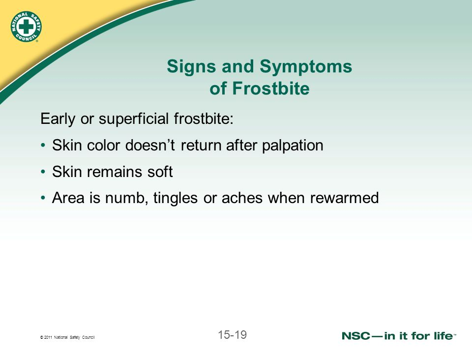 © 2011 National Safety Council 15-19 Signs and Symptoms of Frostbite Early or superficial frostbite: Skin color doesnt return after palpation Skin remains soft Area is numb, tingles or aches when rewarmed