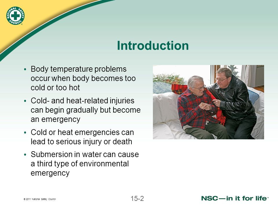 © 2011 National Safety Council 15-2 Introduction Body temperature problems occur when body becomes too cold or too hot Cold- and heat-related injuries can begin gradually but become an emergency Cold or heat emergencies can lead to serious injury or death Submersion in water can cause a third type of environmental emergency