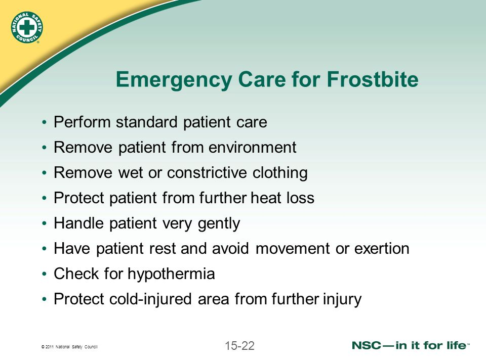 © 2011 National Safety Council 15-22 Emergency Care for Frostbite Perform standard patient care Remove patient from environment Remove wet or constric
