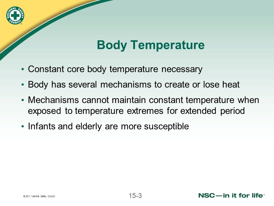 © 2011 National Safety Council 15-3 Body Temperature Constant core body temperature necessary Body has several mechanisms to create or lose heat Mecha