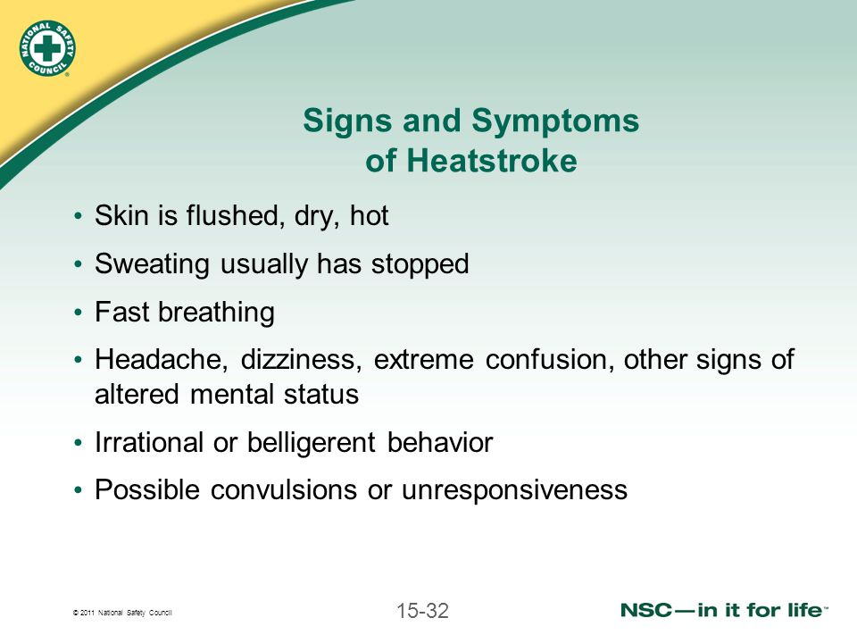 © 2011 National Safety Council 15-32 Signs and Symptoms of Heatstroke Skin is flushed, dry, hot Sweating usually has stopped Fast breathing Headache, dizziness, extreme confusion, other signs of altered mental status Irrational or belligerent behavior Possible convulsions or unresponsiveness