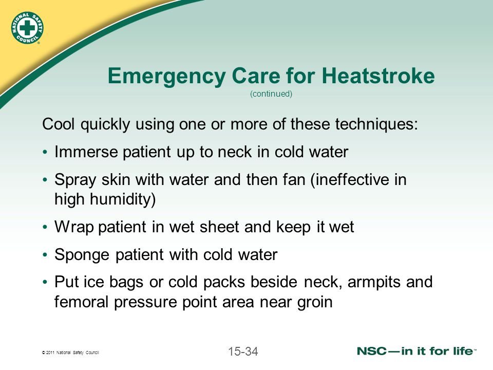© 2011 National Safety Council 15-34 Emergency Care for Heatstroke (continued) Cool quickly using one or more of these techniques: Immerse patient up to neck in cold water Spray skin with water and then fan (ineffective in high humidity) Wrap patient in wet sheet and keep it wet Sponge patient with cold water Put ice bags or cold packs beside neck, armpits and femoral pressure point area near groin