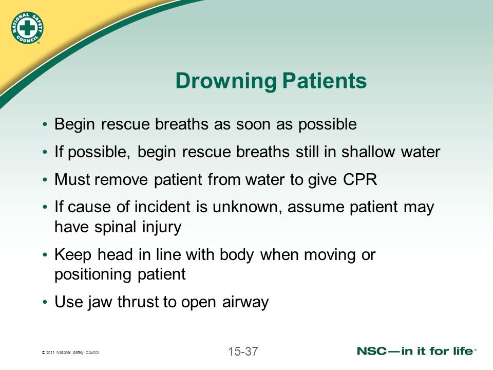 © 2011 National Safety Council 15-37 Drowning Patients Begin rescue breaths as soon as possible If possible, begin rescue breaths still in shallow water Must remove patient from water to give CPR If cause of incident is unknown, assume patient may have spinal injury Keep head in line with body when moving or positioning patient Use jaw thrust to open airway