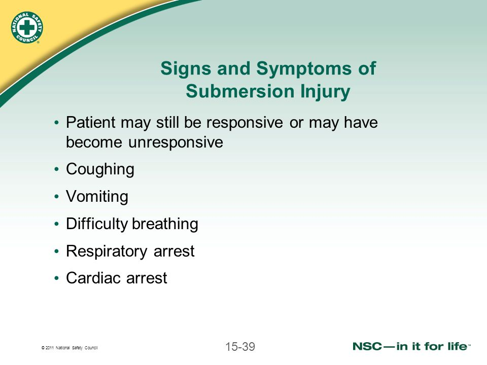 © 2011 National Safety Council 15-39 Signs and Symptoms of Submersion Injury Patient may still be responsive or may have become unresponsive Coughing Vomiting Difficulty breathing Respiratory arrest Cardiac arrest