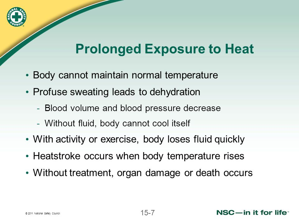 © 2011 National Safety Council 15-7 Prolonged Exposure to Heat Body cannot maintain normal temperature Profuse sweating leads to dehydration -Blood volume and blood pressure decrease -Without fluid, body cannot cool itself With activity or exercise, body loses fluid quickly Heatstroke occurs when body temperature rises Without treatment, organ damage or death occurs
