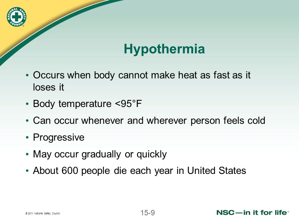 © 2011 National Safety Council 15-9 Hypothermia Occurs when body cannot make heat as fast as it loses it Body temperature <95°F Can occur whenever and