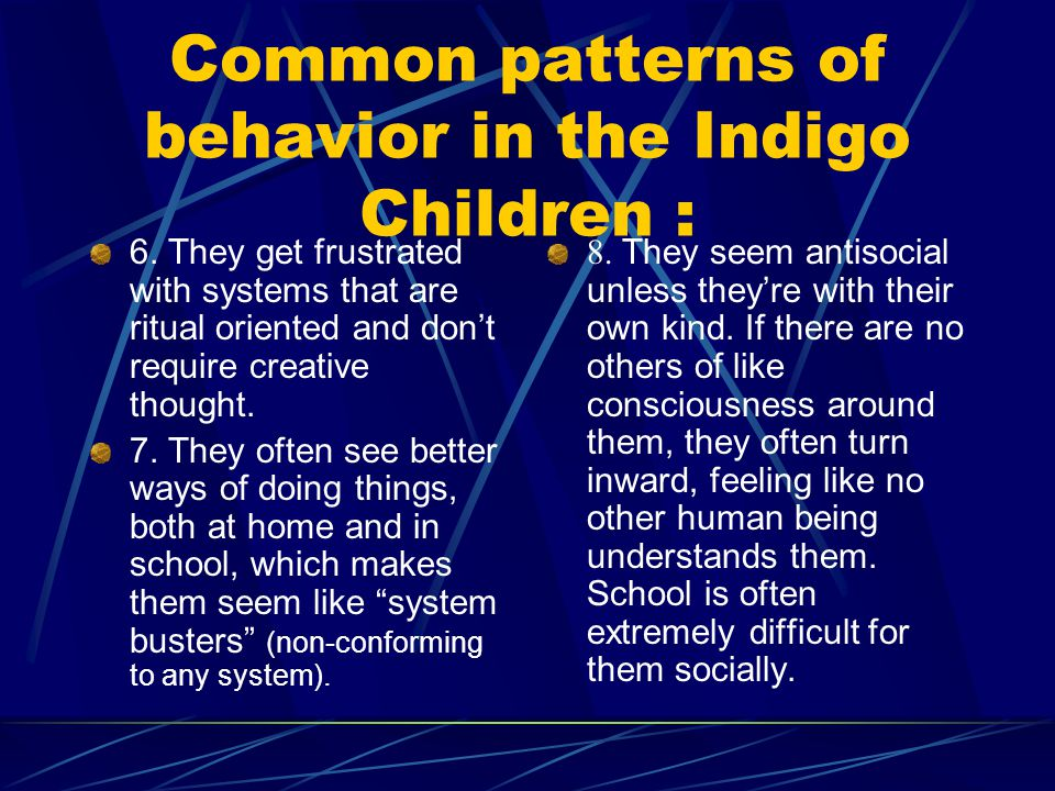 Common patterns of behavior in the Indigo Children : 6. They get frustrated with systems that are ritual oriented and dont require creative thought. 7