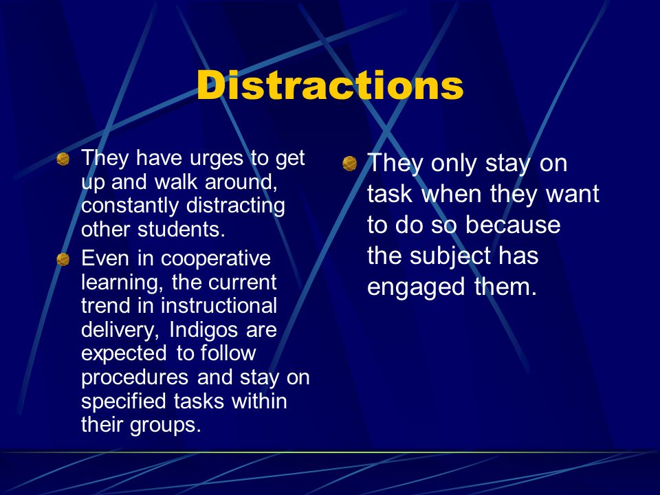 Distractions They have urges to get up and walk around, constantly distracting other students. Even in cooperative learning, the current trend in inst