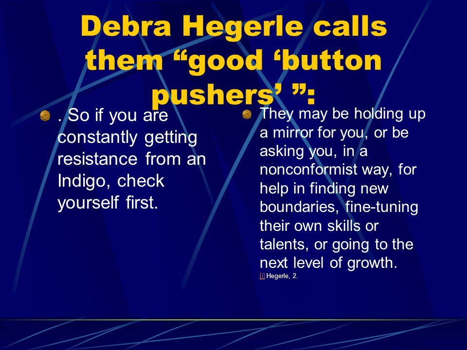 Debra Hegerle calls them good button pushers :. So if you are constantly getting resistance from an Indigo, check yourself first. They may be holding