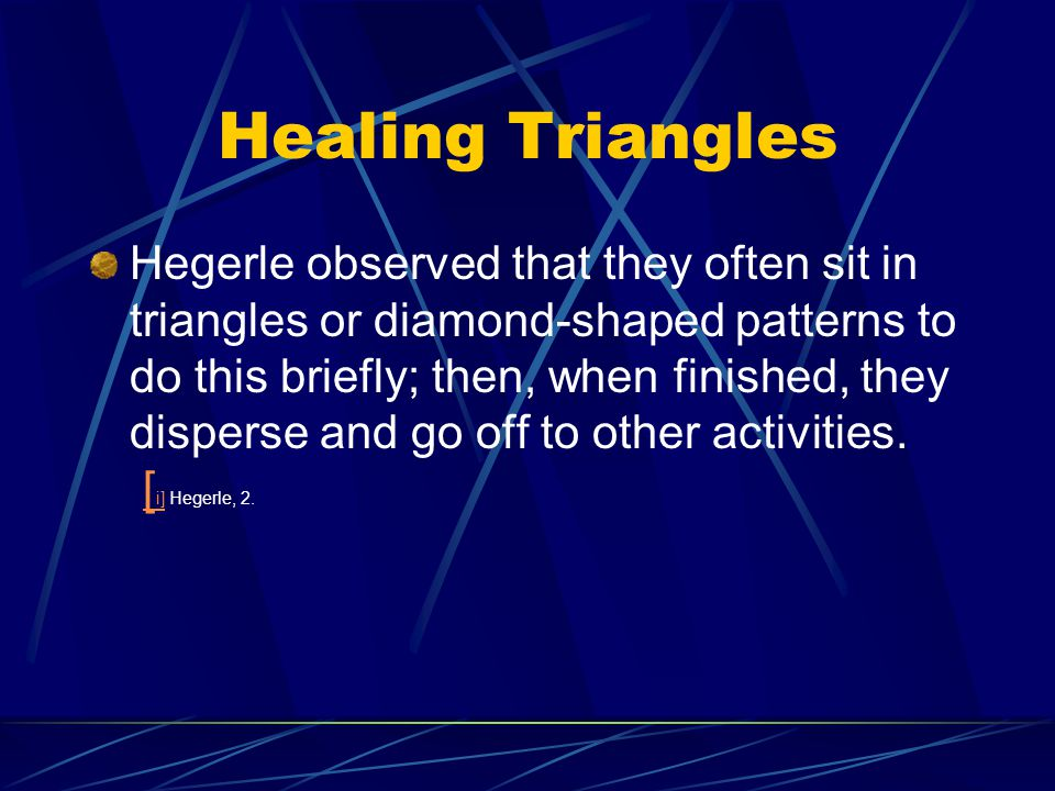 Healing Triangles Hegerle observed that they often sit in triangles or diamond-shaped patterns to do this briefly; then, when finished, they disperse