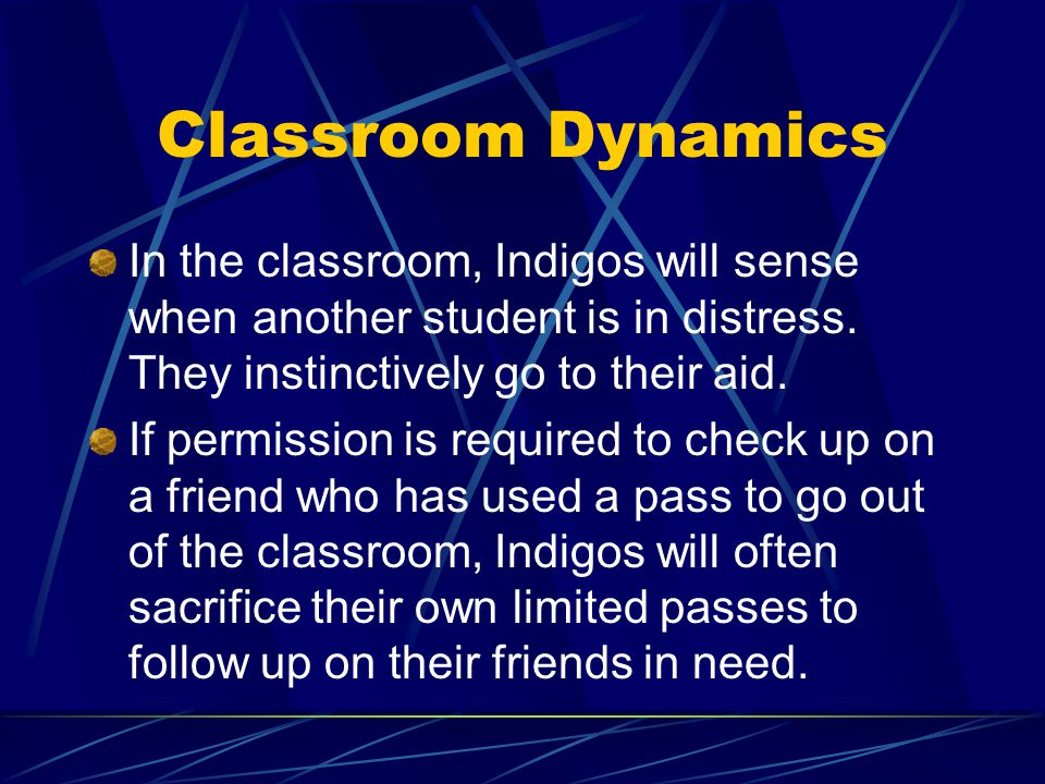 Classroom Dynamics In the classroom, Indigos will sense when another student is in distress. They instinctively go to their aid. If permission is requ