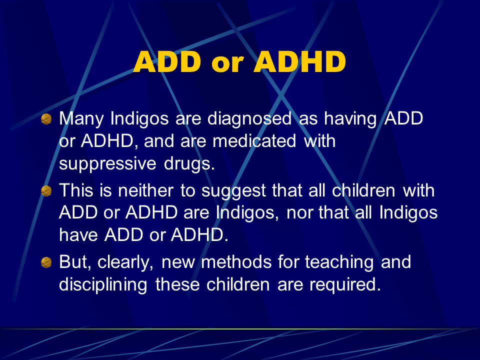 ADD or ADHD Many Indigos are diagnosed as having ADD or ADHD, and are medicated with suppressive drugs. This is neither to suggest that all children w