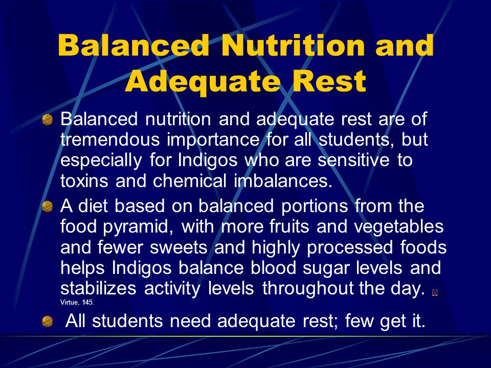 Balanced Nutrition and Adequate Rest Balanced nutrition and adequate rest are of tremendous importance for all students, but especially for Indigos wh
