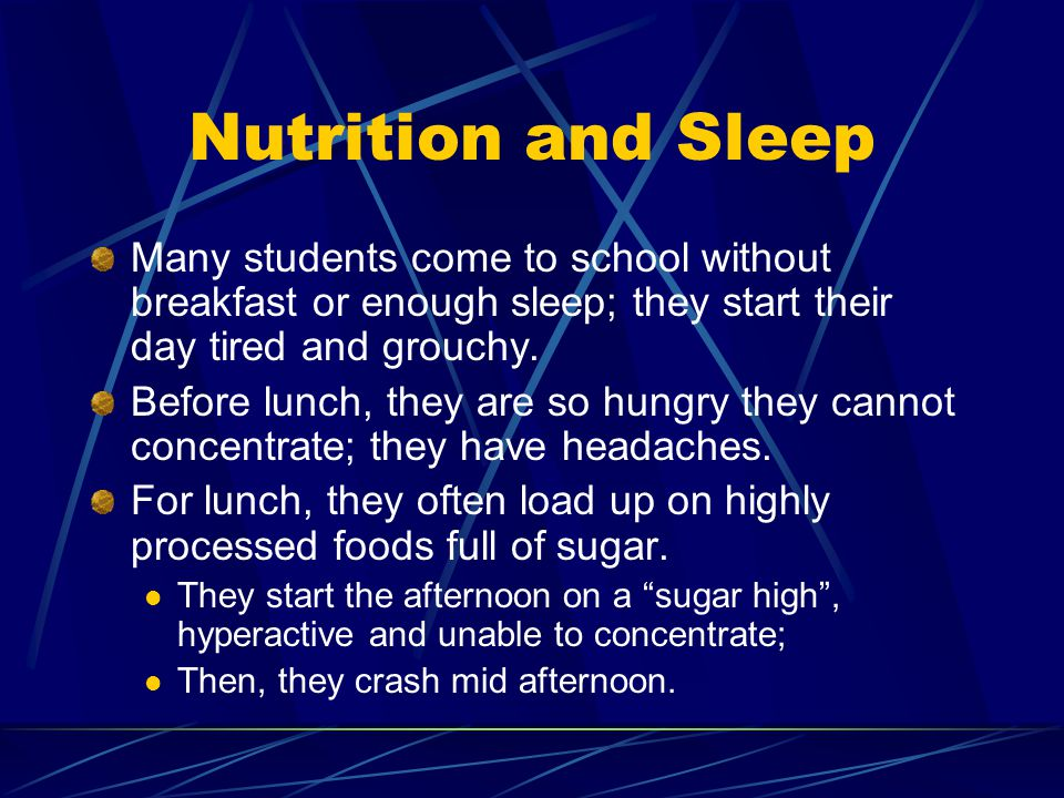 Nutrition and Sleep Many students come to school without breakfast or enough sleep; they start their day tired and grouchy. Before lunch, they are so