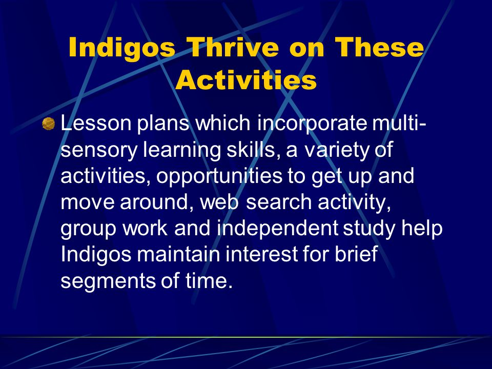 Indigos Thrive on These Activities Lesson plans which incorporate multi- sensory learning skills, a variety of activities, opportunities to get up and