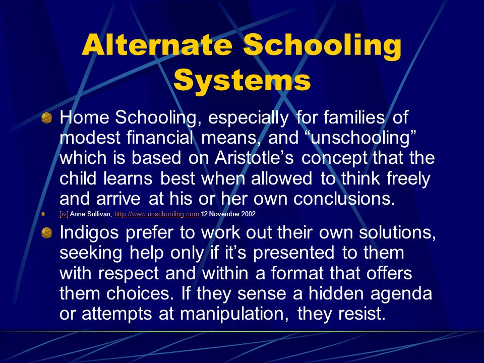 Alternate Schooling Systems Home Schooling, especially for families of modest financial means, and unschooling which is based on Aristotles concept th