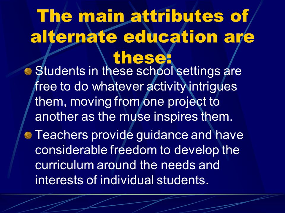 The main attributes of alternate education are these: Students in these school settings are free to do whatever activity intrigues them, moving from o