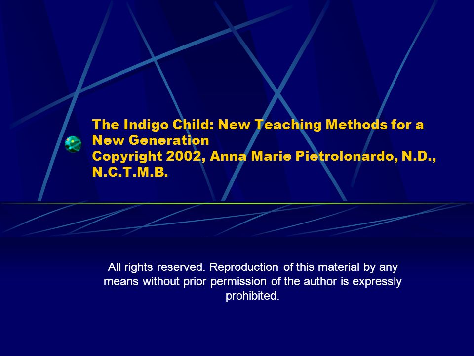 The Indigo Child: New Teaching Methods for a New Generation Copyright 2002, Anna Marie Pietrolonardo, N.D., N.C.T.M.B. All rights reserved. Reproducti