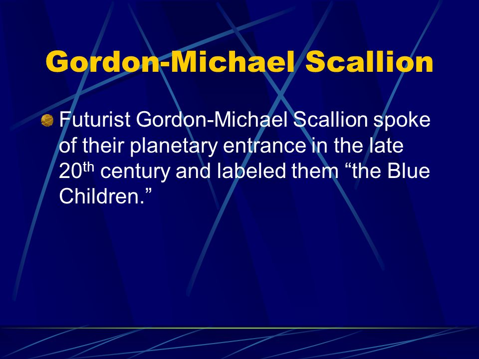 Gordon-Michael Scallion Futurist Gordon-Michael Scallion spoke of their planetary entrance in the late 20 th century and labeled them the Blue Childre