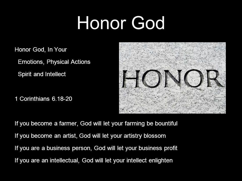 Honor God Honor God, In Your Emotions, Physical Actions Spirit and Intellect 1 Corinthians 6.18-20 If you become a farmer, God will let your farming b