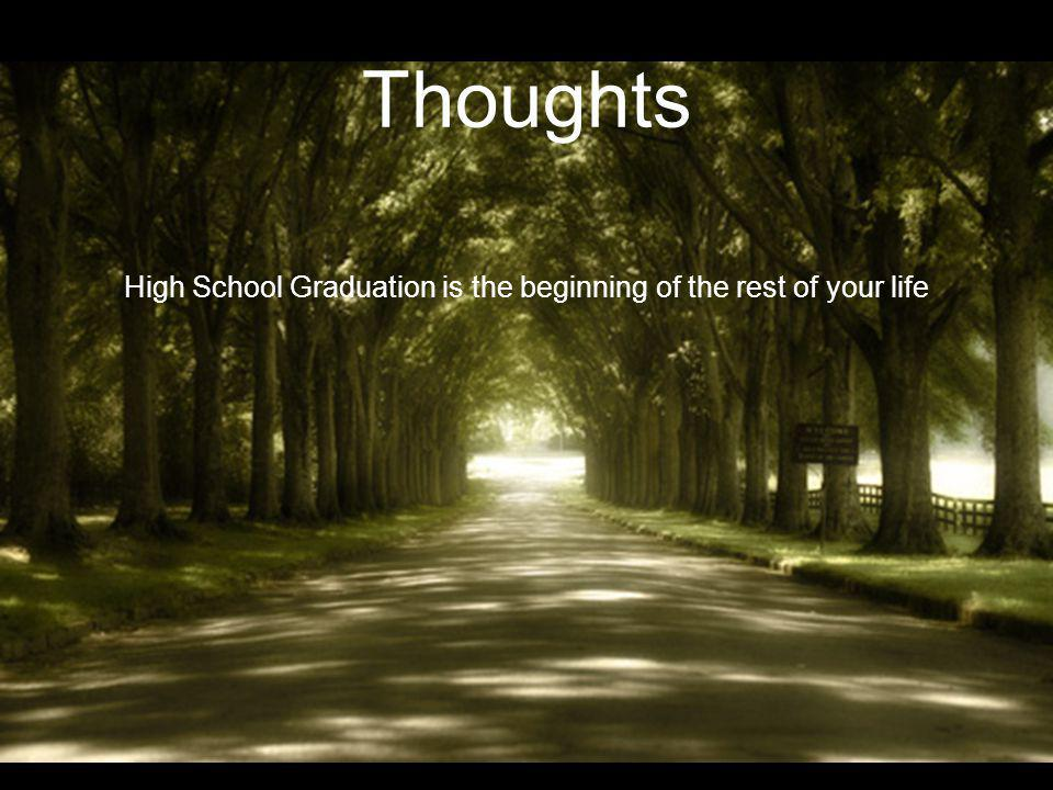 Thoughts High School Graduation is the beginning of the rest of your life What you do now affects who you are, who you will become and your future What you think and your decisions influence your coming years Allow your faith and belief structure to mature