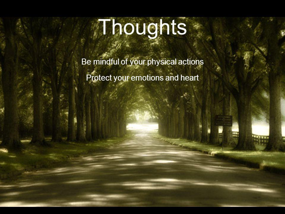 Thoughts Be mindful of your physical actions Protect your emotions and heart Allow your mind to grow in godly wisdom Permit God to shape and mold your spiritual being