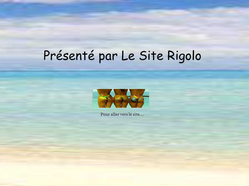 Présenté par Le Site Rigolo Pour aller vers le site….