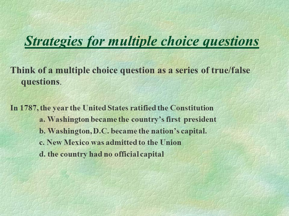 Strategies for true false questions Notice ABSOLUTES such as all, none, not, always, never, no, equal, Notice QUALIFIERS such as most, some, usually,