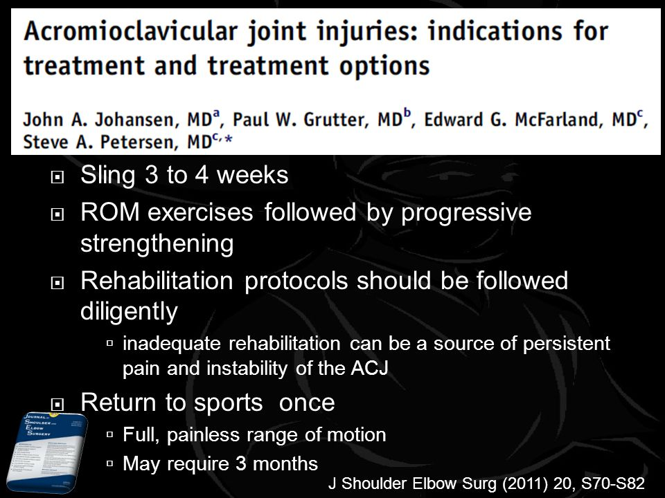 Sling 3 to 4 weeks ROM exercises followed by progressive strengthening Rehabilitation protocols should be followed diligently inadequate rehabilitation can be a source of persistent pain and instability of the ACJ Return to sports once Full, painless range of motion May require 3 months J Shoulder Elbow Surg (2011) 20, S70-S82