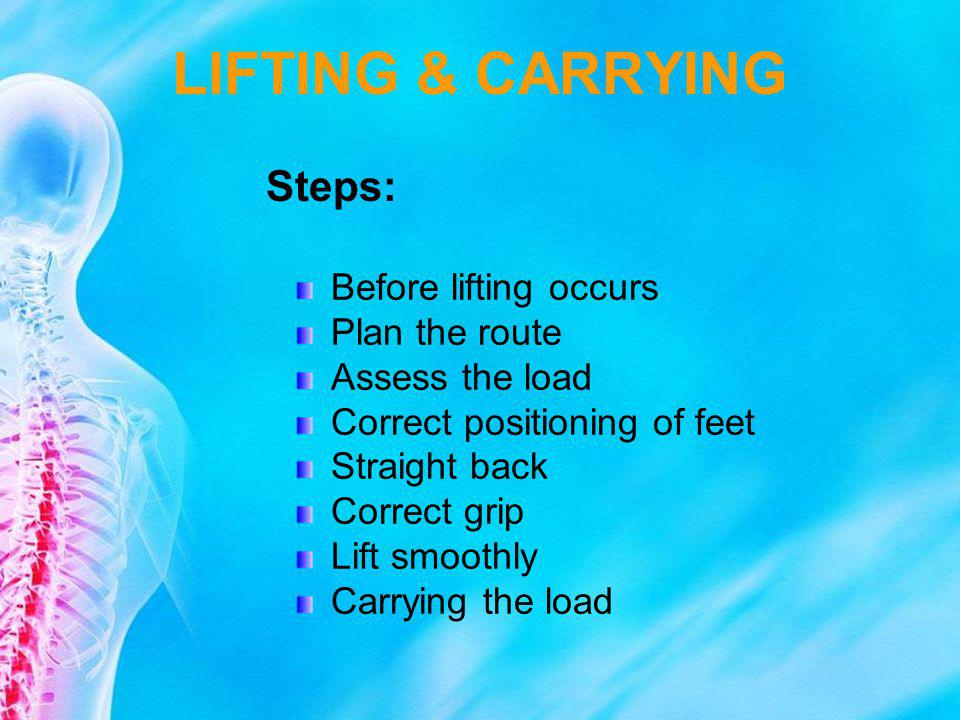 LIFTING & CARRYING Steps: Before lifting occurs Plan the route Assess the load Correct positioning of feet Straight back Correct grip Lift smoothly Ca