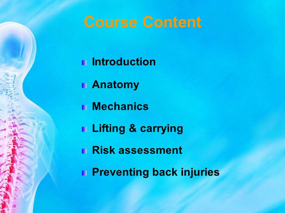 Course Content Introduction Anatomy Mechanics Lifting & carrying Risk assessment Preventing back injuries